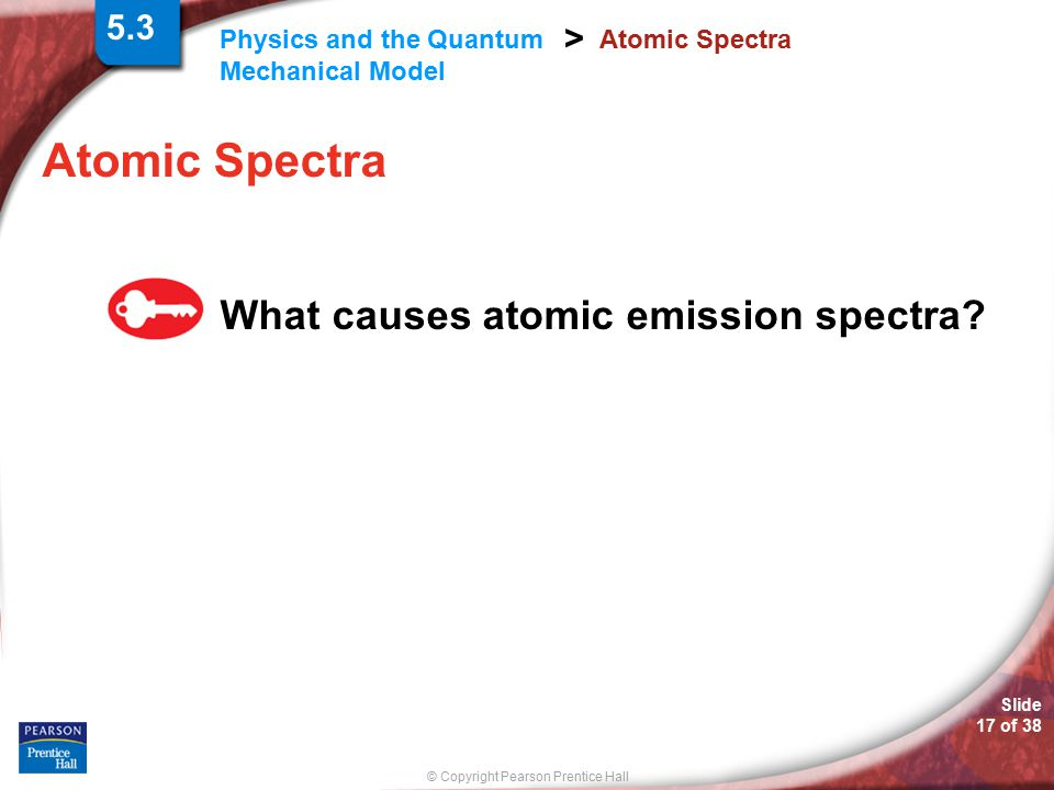 © Copyright Pearson Prentice Hall Physics and the Quantum Mechanical Model > Slide 17 of 38 Atomic Spectra What causes atomic emission spectra? 5.3
