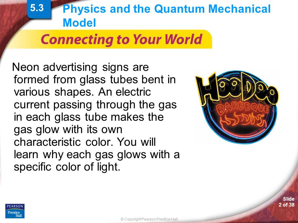 © Copyright Pearson Prentice Hall Slide 2 of 38 Physics and the Quantum Mechanical Model Neon advertising signs are formed from glass tubes bent in va