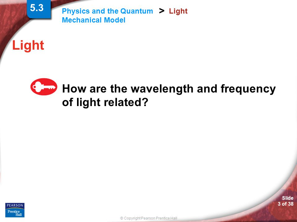 © Copyright Pearson Prentice Hall Slide 24 of 38 Physics and the Quantum Mechanical Model > An Explanation of Atomic Spectra The light emitted by an electron moving from a higher to a lower energy level has a frequency directly proportional to the energy change of the electron.