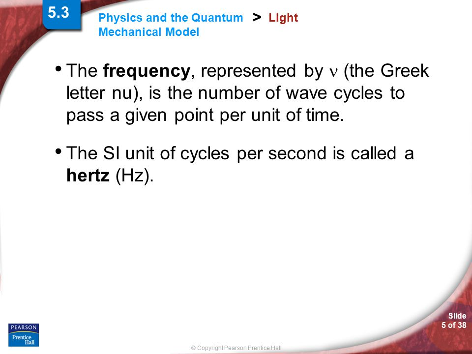 Slide 5 of 38 © Copyright Pearson Prentice Hall Physics and the Quantum Mechanical Model > Light The frequency, represented by (the Greek letter nu),