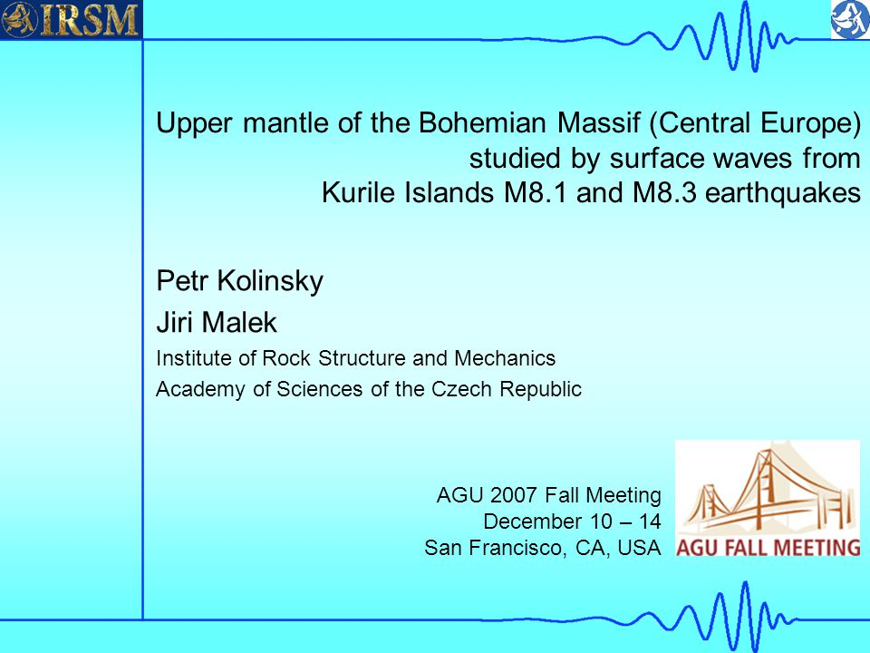 Upper mantle of the Bohemian Massif (Central Europe) studied by surface waves from Kurile Islands M8.1 and M8.3 earthquakes Petr Kolinsky Jiri Malek Institute of Rock Structure and Mechanics Academy of Sciences of the Czech Republic AGU 2007 Fall Meeting December 10 – 14 San Francisco, CA, USA