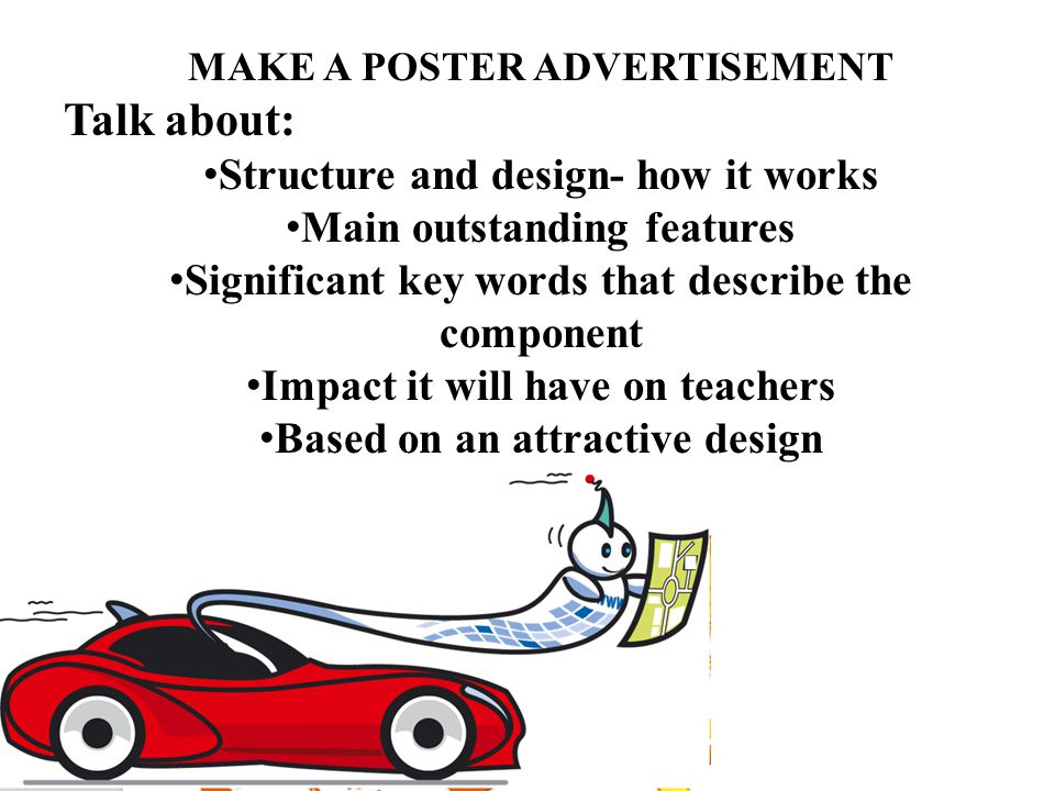 MAKE A POSTER ADVERTISEMENT Talk about: Structure and design- how it works Main outstanding features Significant key words that describe the component Impact it will have on teachers Based on an attractive design