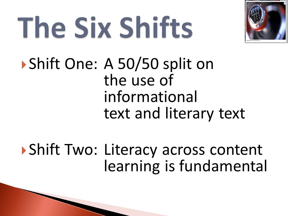 Shift One:A 50/50 split on the use of informational text and literary text  Shift Two:Literacy across content learning is fundamental