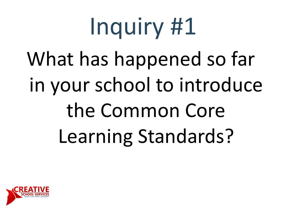 Inquiry #1 What has happened so far in your school to introduce the Common Core Learning Standards?