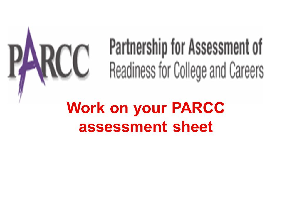 57 SY 2011-12 Development begins SY 2012-13 First year pilot/field testing and related research and data collection SY 2013-14 Second year pilot/field testing and related research and data collection SY 2014-15 Full administration of PARCC assessments SY 2010-11 Launch and design phase Summer 2015 Set achievement levels, including college-ready performance levels