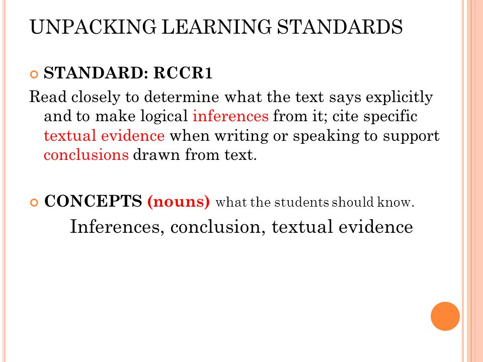UNPACKING LEARNING STANDARDS STANDARD: RCCR1 Read closely to determine what the text says explicitly and to make logical inferences from it; cite spec