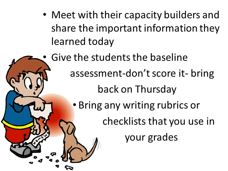 Meet with their capacity builders and share the important information they learned today Give the students the baseline assessment-don't score it- bring back on Thursday Bring any writing rubrics or checklists that you use in your grades