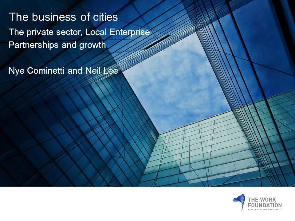 The business of cities The private sector, Local Enterprise Partnerships and growth Nye Cominetti and Neil Lee