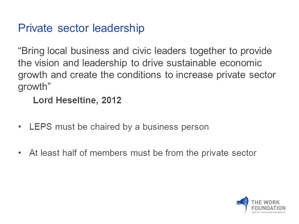 Private sector leadership Bring local business and civic leaders together to provide the vision and leadership to drive sustainable economic growth and create the conditions to increase private sector growth Lord Heseltine, 2012 LEPS must be chaired by a business person At least half of members must be from the private sector