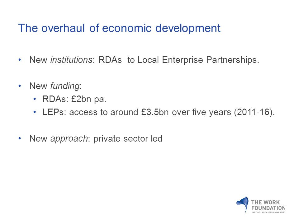 The overhaul of economic development New institutions: RDAs to Local Enterprise Partnerships.