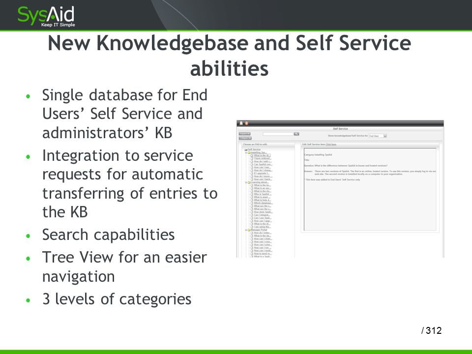 12/ 3 New Knowledgebase and Self Service abilities Single database for End Users' Self Service and administrators' KB Integration to service requests for automatic transferring of entries to the KB Search capabilities Tree View for an easier navigation 3 levels of categories