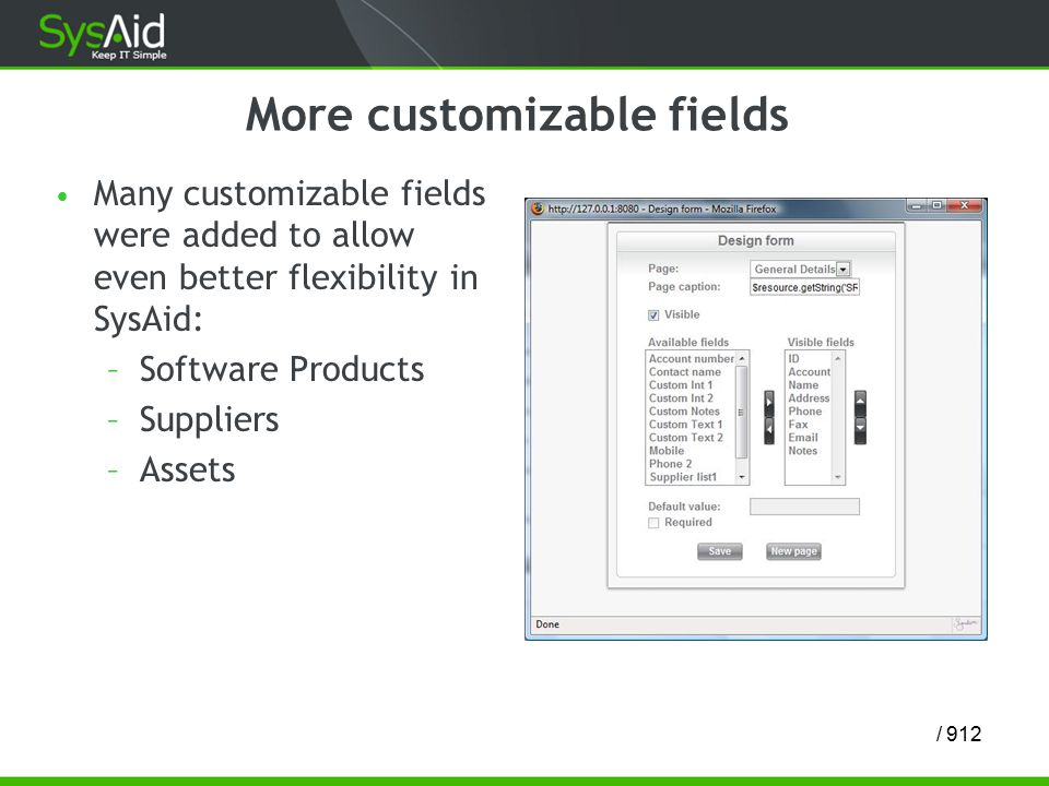 12/ 9 More customizable fields Many customizable fields were added to allow even better flexibility in SysAid: –Software Products –Suppliers –Assets