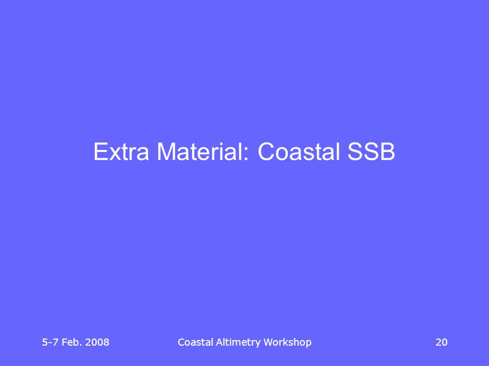 5-7 Feb. 2008Coastal Altimetry Workshop20 Extra Material: Coastal SSB