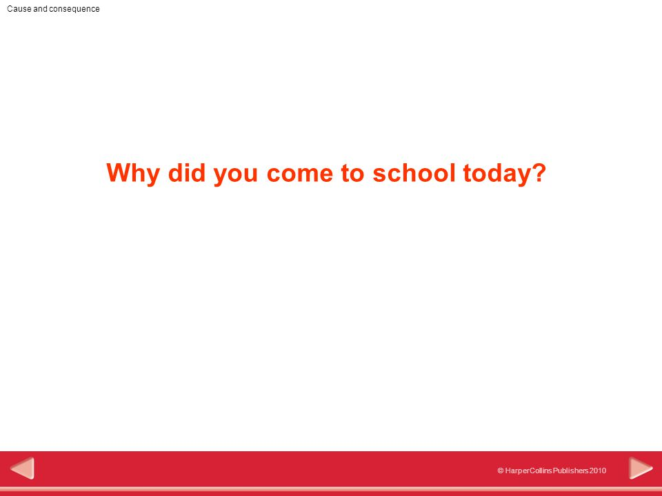 © HarperCollins Publishers 2010 Cause and consequence Why did you come to school today