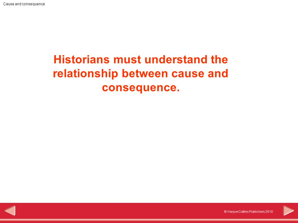© HarperCollins Publishers 2010 Cause and consequence Historians must understand the relationship between cause and consequence.