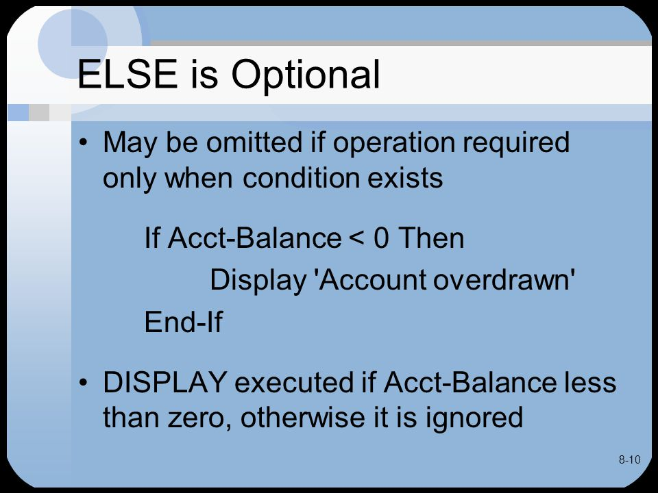 8-10 ELSE is Optional May be omitted if operation required only when condition exists If Acct-Balance < 0 Then Display 'Account overdrawn' End-If DISP