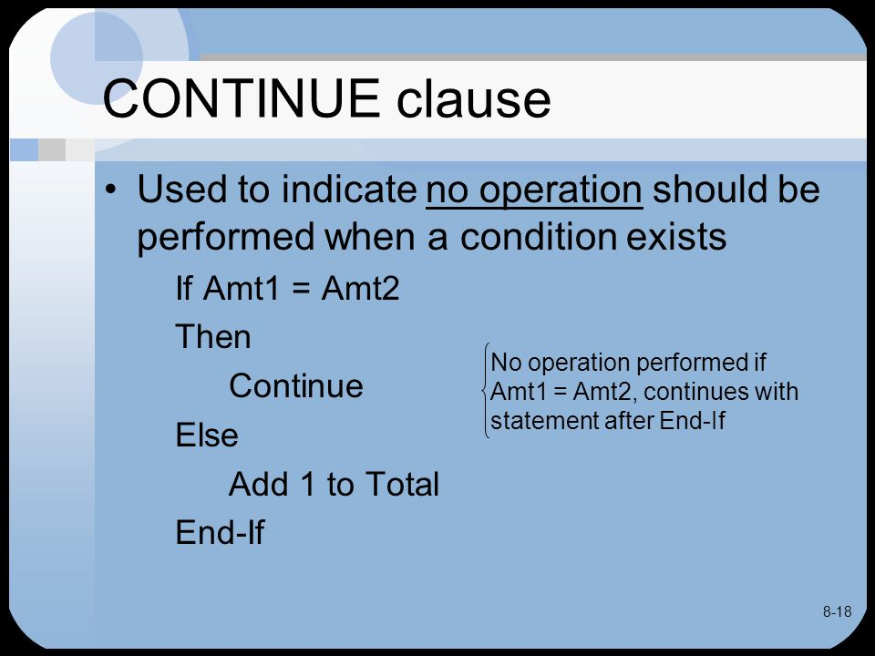 8-18 CONTINUE clause Used to indicate no operation should be performed when a condition exists If Amt1 = Amt2 Then Continue Else Add 1 to Total End-If