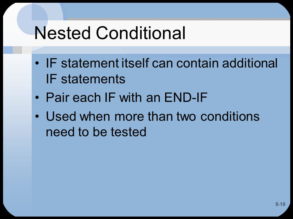 8-19 Nested Conditional IF statement itself can contain additional IF statements Pair each IF with an END-IF Used when more than two conditions need t