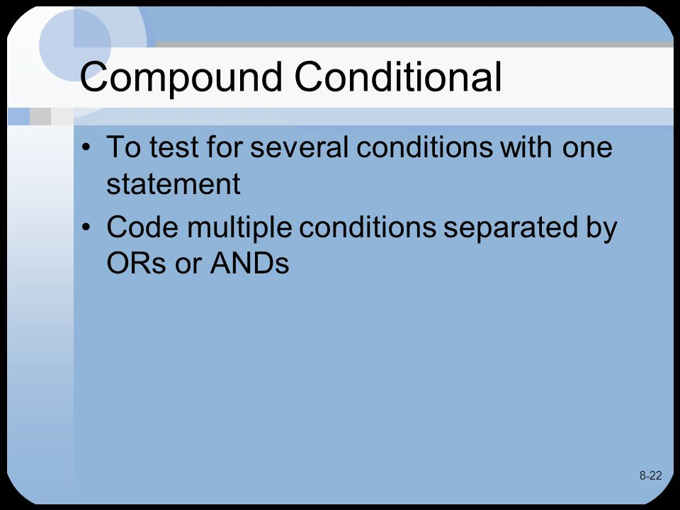 8-22 Compound Conditional To test for several conditions with one statement Code multiple conditions separated by ORs or ANDs