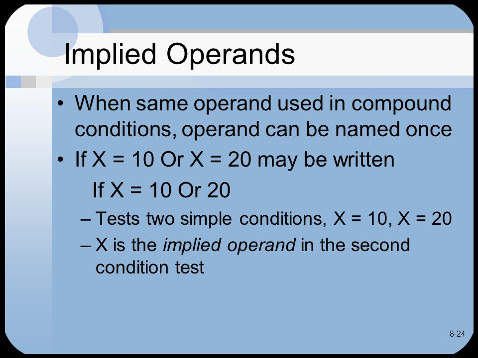 8-24 Implied Operands When same operand used in compound conditions, operand can be named once If X = 10 Or X = 20 may be written If X = 10 Or 20 –Tes