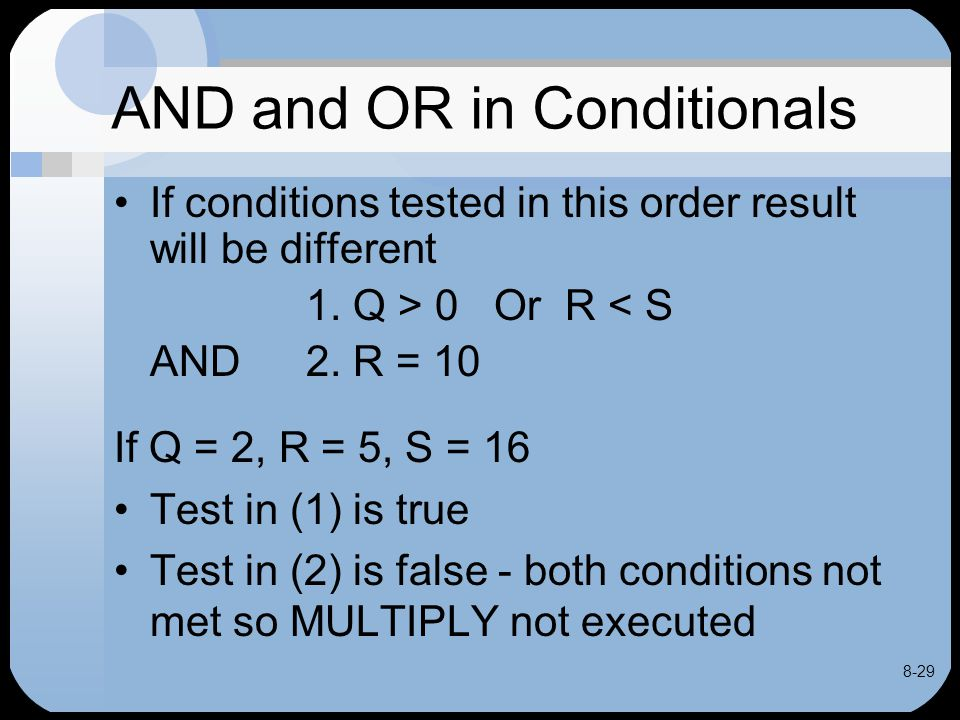 8-29 AND and OR in Conditionals If conditions tested in this order result will be different 1. Q > 0 Or R < S AND 2. R = 10 If Q = 2, R = 5, S = 16 Te