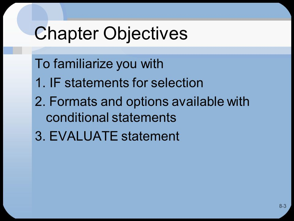 8-44 EVALUATE Statement Used to implement Case structure Tests for series of conditions May be used in place of IF statement Often code clearer, more efficient with EVALUATE when multiple condition need to be checked