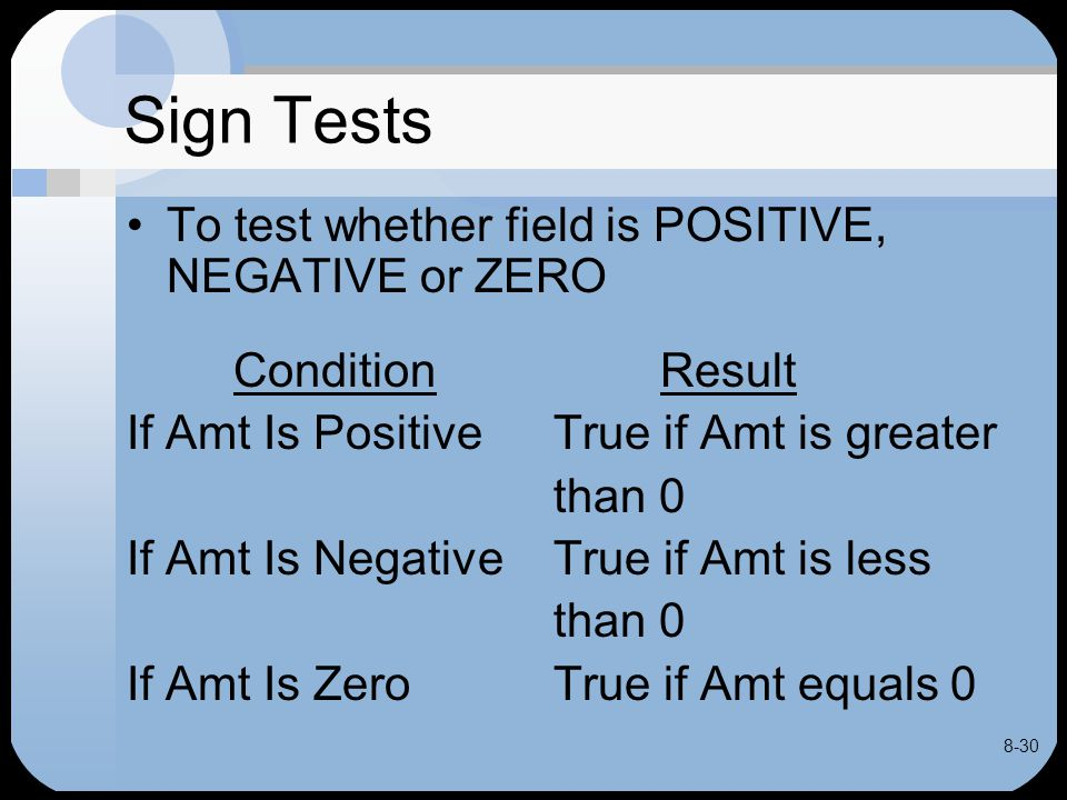 8-30 Sign Tests To test whether field is POSITIVE, NEGATIVE or ZERO ConditionResult If Amt Is Positive True if Amt is greater than 0 If Amt Is Negativ