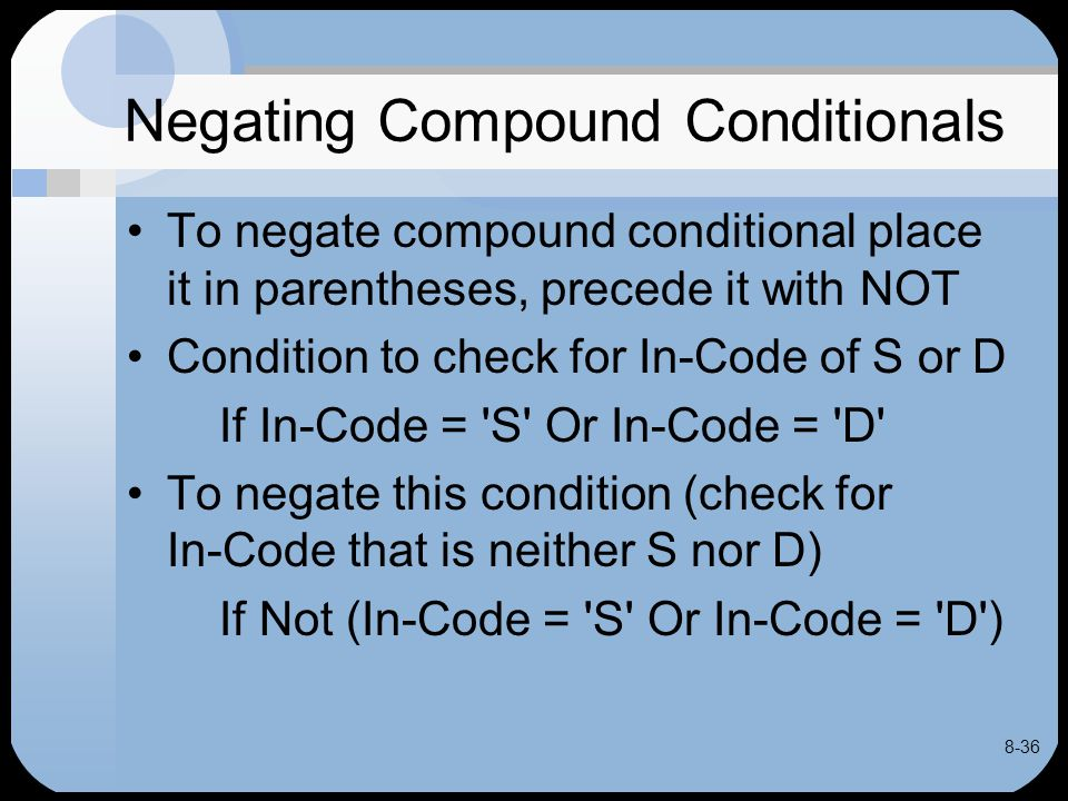 8-36 Negating Compound Conditionals To negate compound conditional place it in parentheses, precede it with NOT Condition to check for In-Code of S or