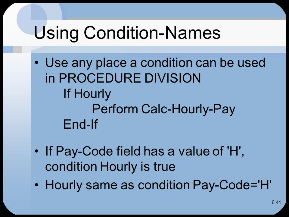8-41 Using Condition-Names Use any place a condition can be used in PROCEDURE DIVISION If Hourly Perform Calc-Hourly-Pay End-If If Pay-Code field has