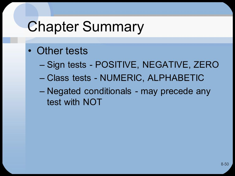 8-50 Chapter Summary Other tests –Sign tests - POSITIVE, NEGATIVE, ZERO –Class tests - NUMERIC, ALPHABETIC –Negated conditionals - may precede any tes