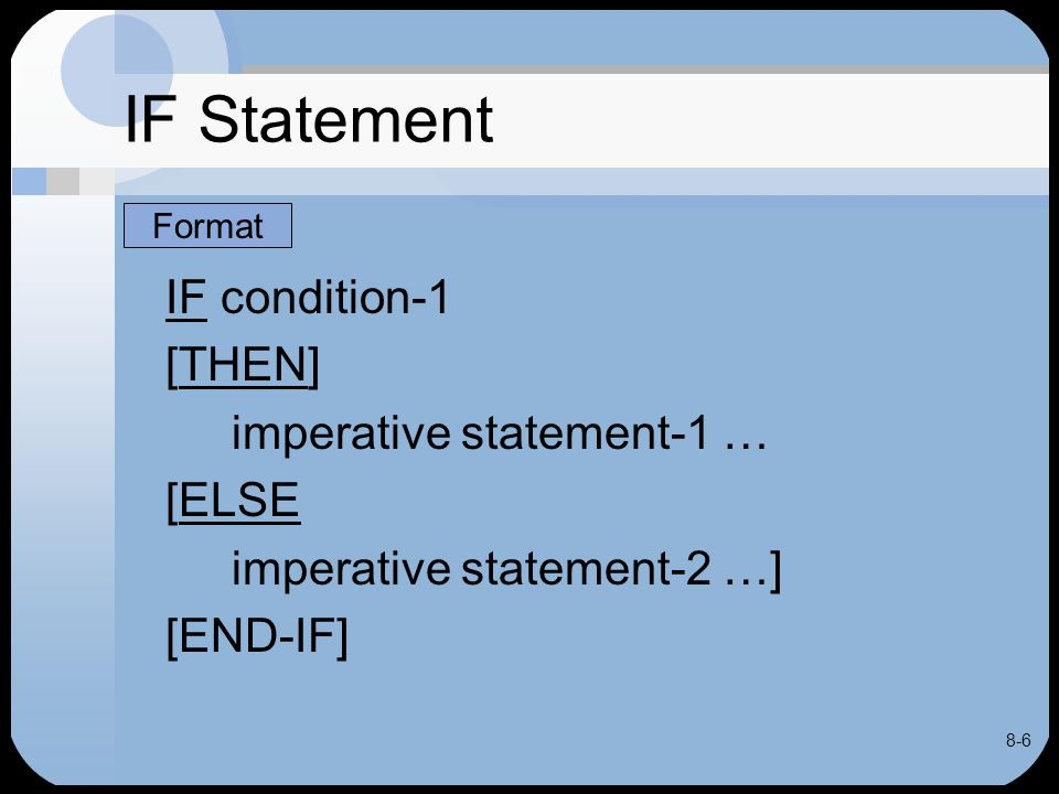 8-7 IF Statement If condition exists or is true –Statement(s) after THEN executed –ELSE clause ignored If condition does not exist or is false –Statement(s) after ELSE executed –Statement(s) after THEN ignored
