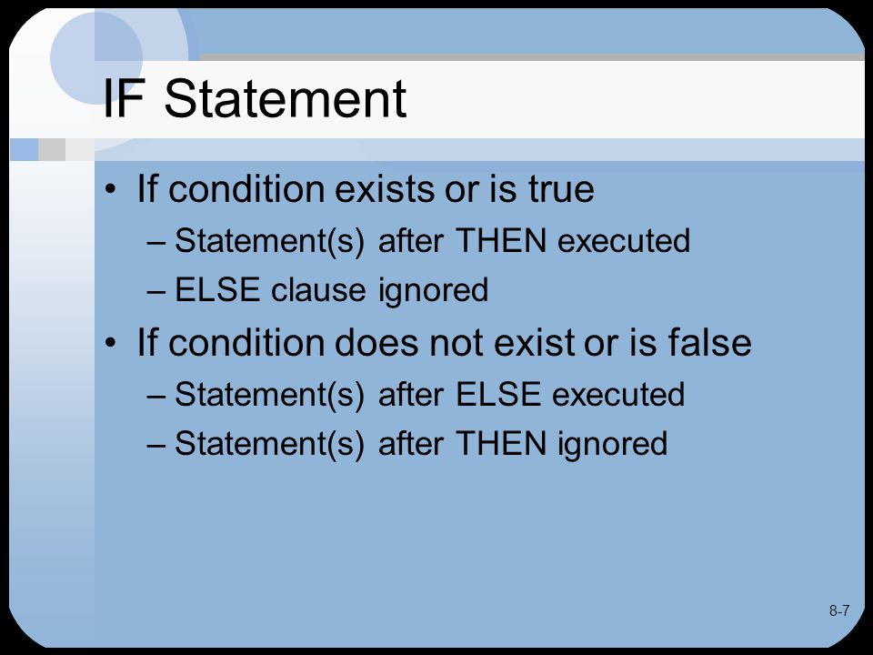 8-7 IF Statement If condition exists or is true –Statement(s) after THEN executed –ELSE clause ignored If condition does not exist or is false –Statem