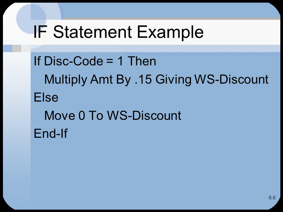 8-9 IF Statement Example If Disc-Code is 1, condition is true –MULTIPLY statement executed If Disc-Code is not 1, condition false –MOVE statement executed After selected statement executed, program continues with statement after END-IF