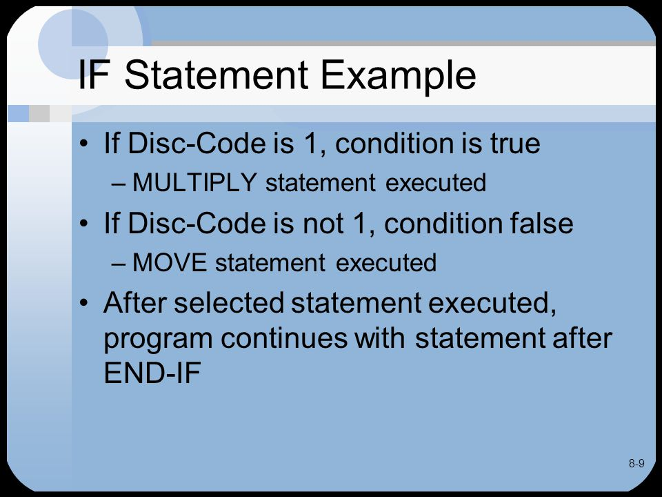 8-9 IF Statement Example If Disc-Code is 1, condition is true –MULTIPLY statement executed If Disc-Code is not 1, condition false –MOVE statement exec