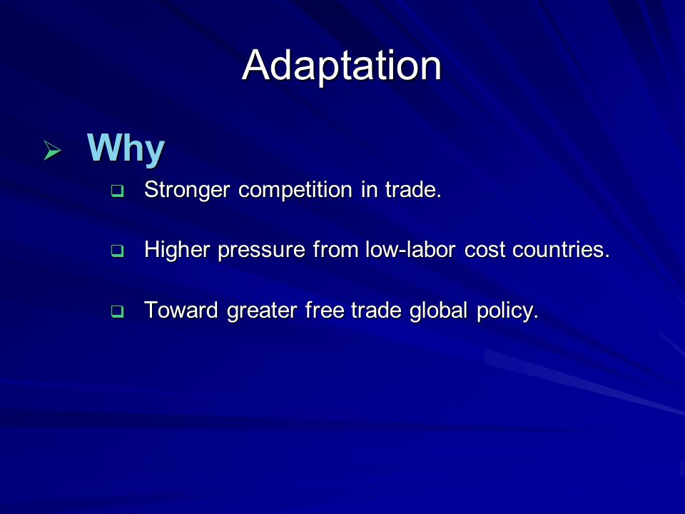Adaptation  Why  Stronger competition in trade.  Higher pressure from low-labor cost countries.