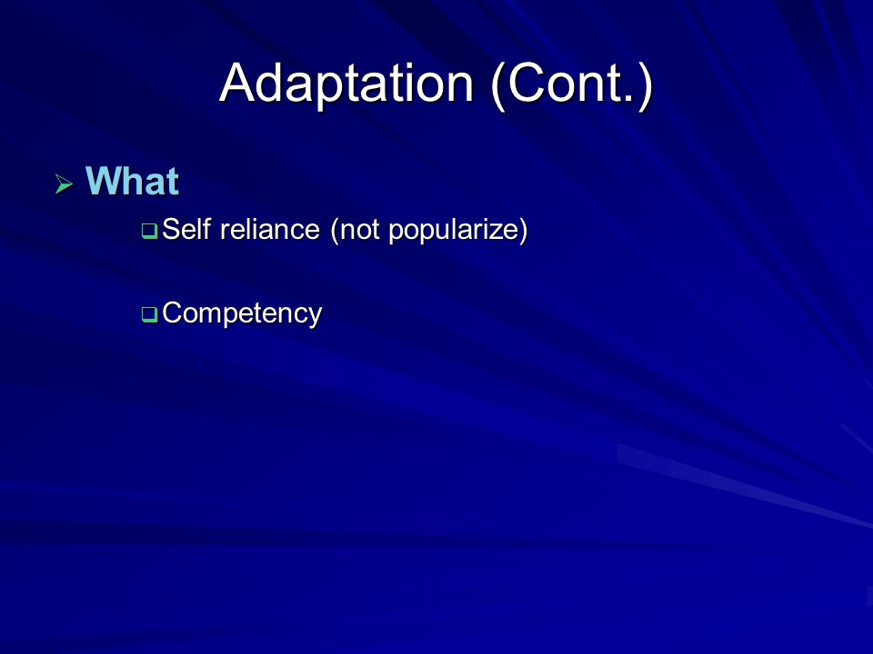 Adaptation (Cont.)  What  Self reliance (not popularize)  Competency
