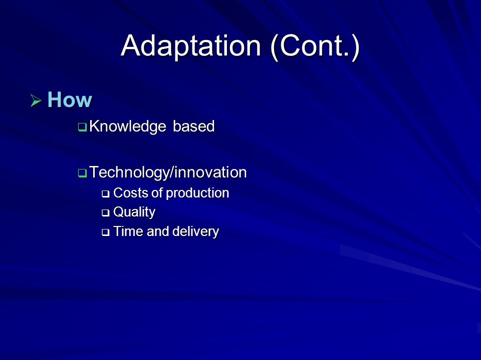 Adaptation (Cont.)  How  Knowledge based  Technology/innovation  Costs of production  Quality  Time and delivery