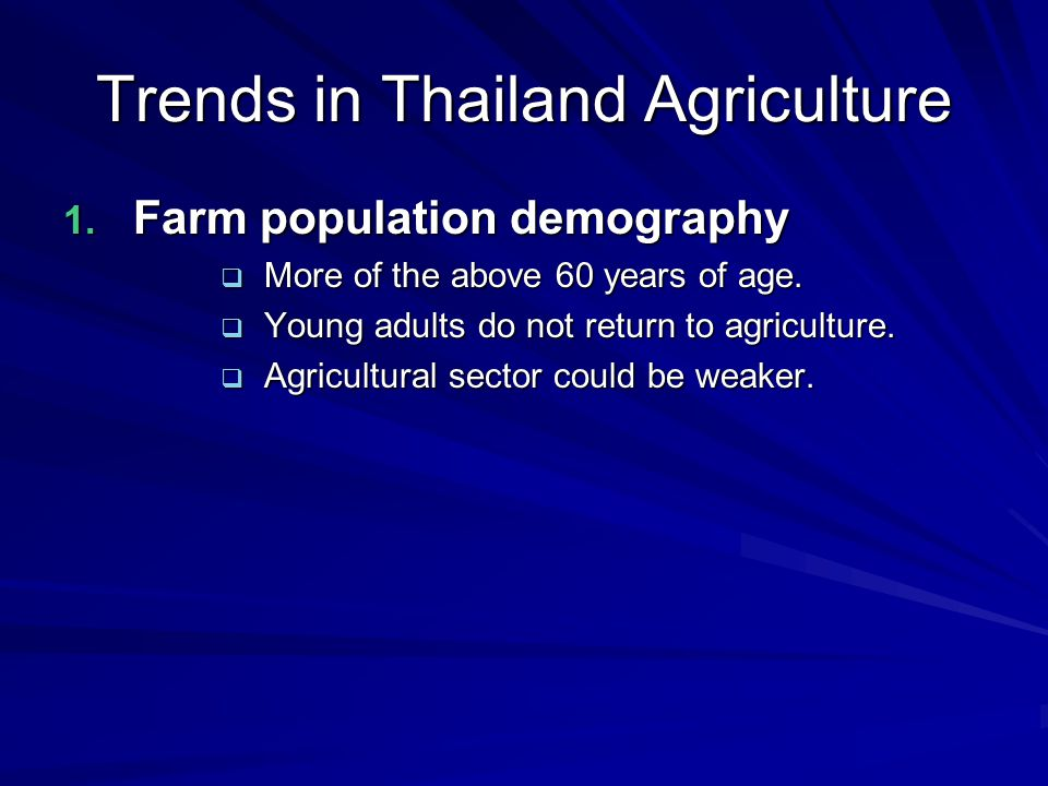 Trends in Thailand Agriculture 1. Farm population demography  More of the above 60 years of age.
