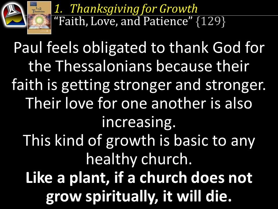 1.Thanksgiving for Growth Faith, Love, and Patience {129} Paul feels obligated to thank God for the Thessalonians because their faith is getting stronger and stronger.