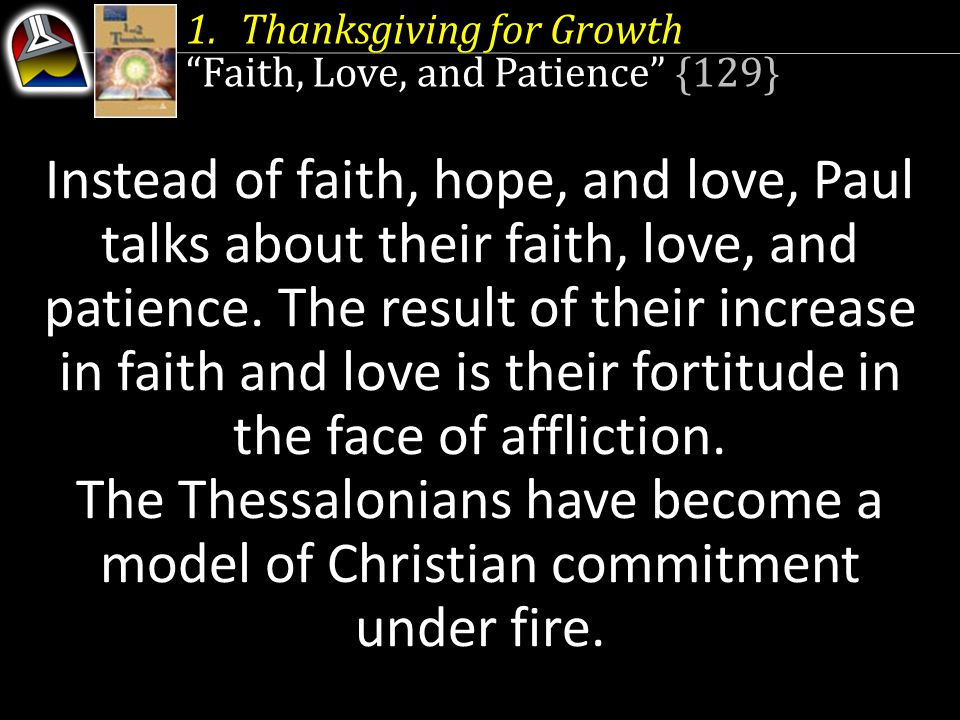 """1.Thanksgiving for Growth """"Faith, Love, and Patience"""" {129} Instead of faith, hope, and love, Paul talks about their faith, love, and patience. The re"""