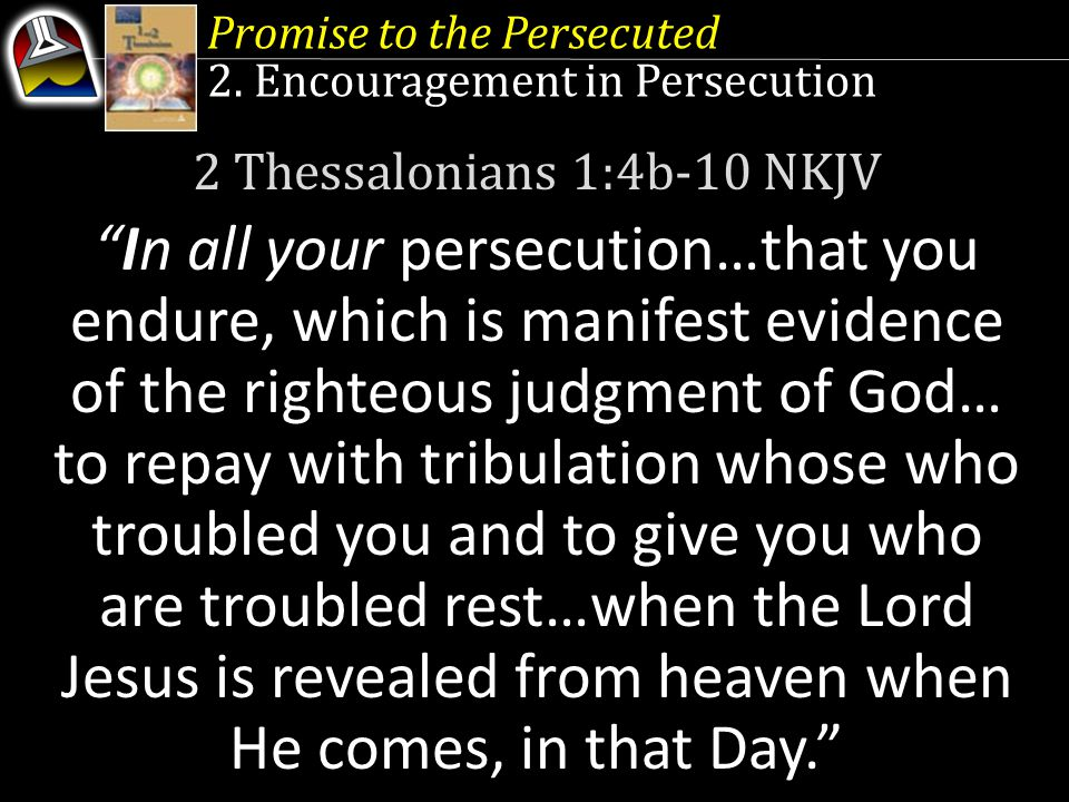 """Promise to the Persecuted 2. Encouragement in Persecution 2 Thessalonians 1:4b-10 NKJV """"In all your persecution…that you endure, which is manifest evi"""