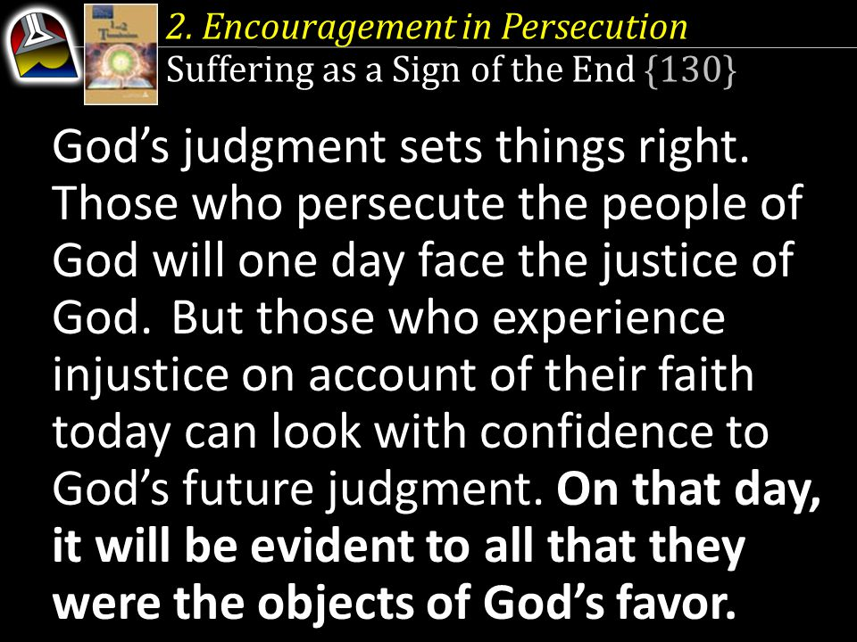 2. Encouragement in Persecution Suffering as a Sign of the End {130} God's judgment sets things right. Those who persecute the people of God will one