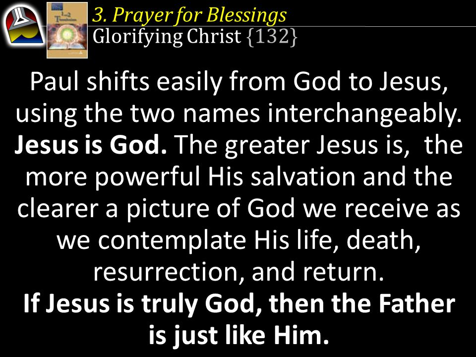 3. Prayer for Blessings Glorifying Christ {132} Paul shifts easily from God to Jesus, using the two names interchangeably. Jesus is God. The greater J
