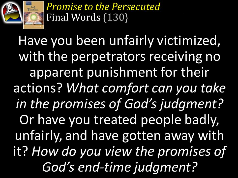 Promise to the Persecuted Final Words {130} Have you been unfairly victimized, with the perpetrators receiving no apparent punishment for their actions.
