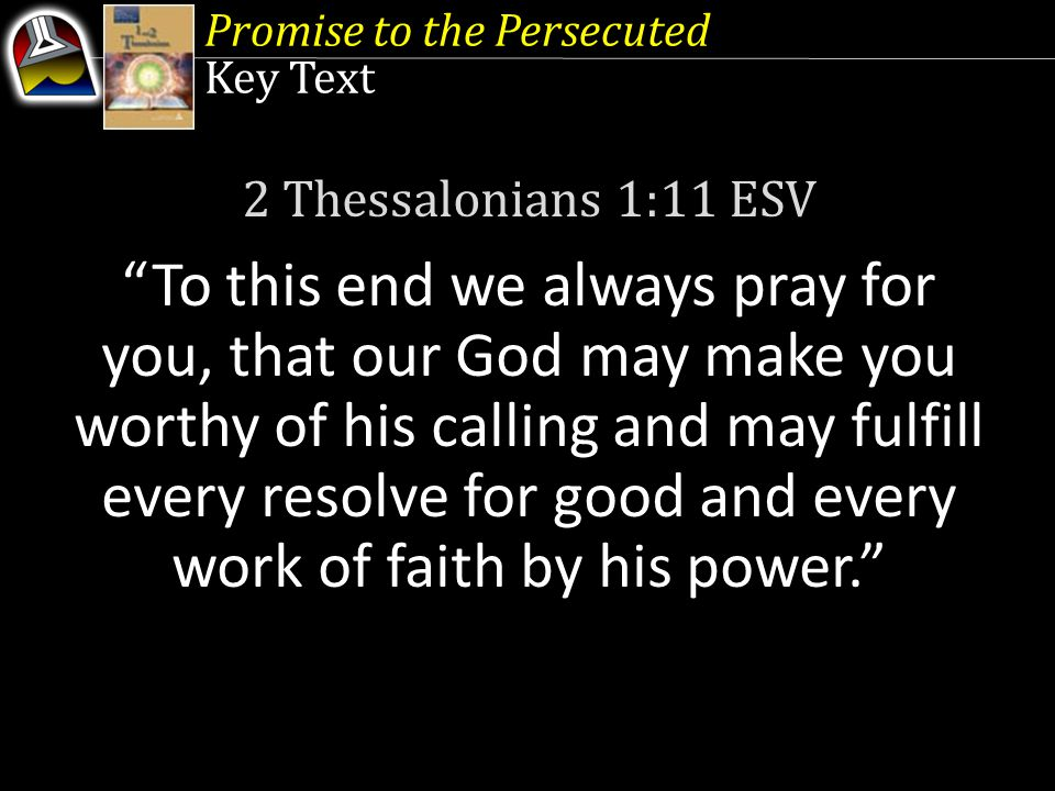 """Promise to the Persecuted Key Text 2 Thessalonians 1:11 ESV """"To this end we always pray for you, that our God may make you worthy of his calling and m"""