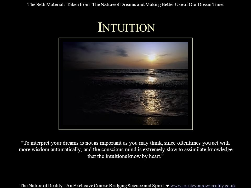 I NTUITION To interpret your dreams is not as important as you may think, since oftentimes you act with more wisdom automatically, and the conscious mind is extremely slow to assimilate knowledge that the intuitions know by heart. The Nature of Reality - An Exclusive Course Bridging Science and Spirit.
