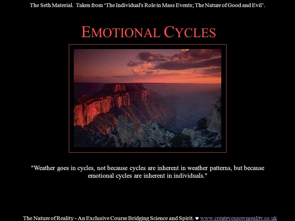 E MOTIONAL C YCLES Weather goes in cycles, not because cycles are inherent in weather patterns, but because emotional cycles are inherent in individuals. The Nature of Reality - An Exclusive Course Bridging Science and Spirit.