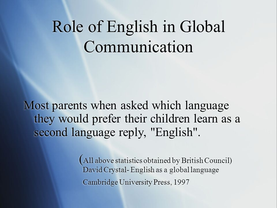 Role of English in Global Communication Most parents when asked which language they would prefer their children learn as a second language reply, English .
