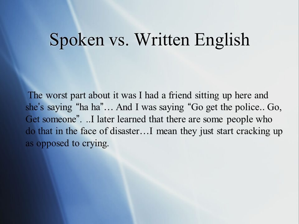 "Spoken vs. Written English The worst part about it was I had a friend sitting up here and she ' s saying "" ha ha ""… And I was saying "" Go get the poli"