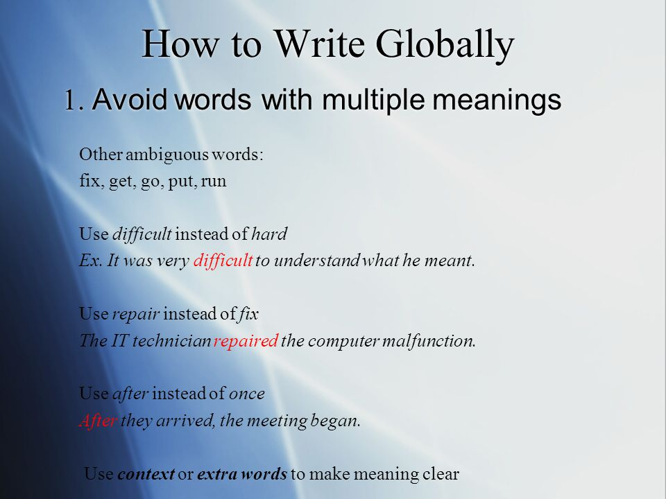 How to Write Globally 1. Avoid words with multiple meanings Other ambiguous words: fix, get, go, put, run Use difficult instead of hard Ex. It was ver